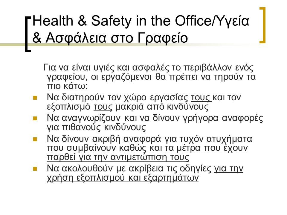 Health & Safety in the Office/Υγεία & Ασφάλεια στο Γραφείο Για να είναι υγιές και ασφαλές το περιβάλλον ενός γραφείου, οι εργαζόμενοι θα πρέπει να τηρούν τα πιο κάτω: Να διατηρούν τον χώρο εργασίας τους και τον εξοπλισμό τους μακριά από κινδύνους Να αναγνωρίζουν και να δίνουν γρήγορα αναφορές για πιθανούς κινδύνους Να δίνουν ακριβή αναφορά για τυχόν ατυχήματα που συμβαίνουν καθώς και τα μέτρα που έχουν παρθεί για την αντιμετώπιση τους Να ακολουθούν με ακρίβεια τις οδηγίες για την χρήση εξοπλισμού και εξαρτημάτων
