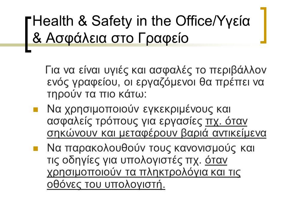 Health & Safety in the Office/Υγεία & Ασφάλεια στο Γραφείο Για να είναι υγιές και ασφαλές το περιβάλλον ενός γραφείου, οι εργαζόμενοι θα πρέπει να τηρούν τα πιο κάτω: Να χρησιμοποιούν εγκεκριμένους και ασφαλείς τρόπους για εργασίες πχ.