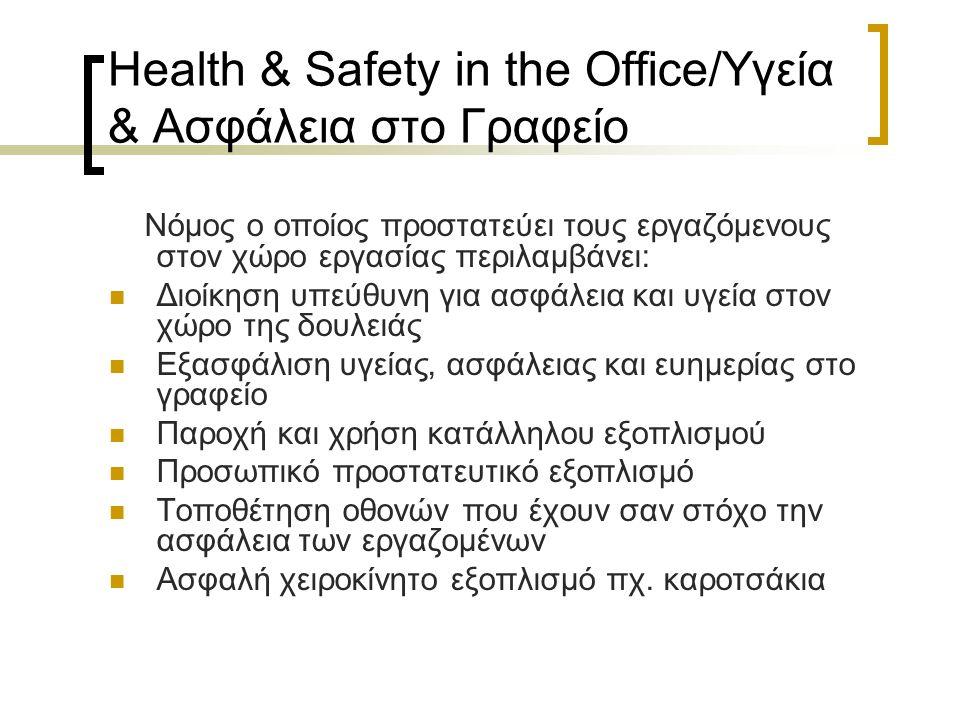 Health & Safety in the Office/Υγεία & Ασφάλεια στο Γραφείο Νόμος ο οποίος προστατεύει τους εργαζόμενους στον χώρο εργασίας περιλαμβάνει: Διοίκηση υπεύθυνη για ασφάλεια και υγεία στον χώρο της δουλειάς Εξασφάλιση υγείας, ασφάλειας και ευημερίας στο γραφείο Παροχή και χρήση κατάλληλου εξοπλισμού Προσωπικό προστατευτικό εξοπλισμό Τοποθέτηση οθονών που έχουν σαν στόχο την ασφάλεια των εργαζομένων Ασφαλή χειροκίνητο εξοπλισμό πχ.