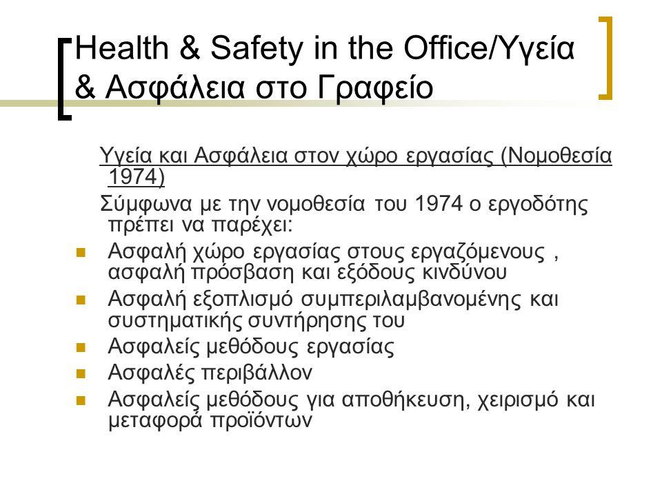 Health & Safety in the Office/Υγεία & Ασφάλεια στο Γραφείο Υγεία και Ασφάλεια στον χώρο εργασίας (Νομοθεσία 1974) Σύμφωνα με την νομοθεσία του 1974 ο εργοδότης πρέπει να παρέχει: Ασφαλή χώρο εργασίας στους εργαζόμενους, ασφαλή πρόσβαση και εξόδους κινδύνου Ασφαλή εξοπλισμό συμπεριλαμβανομένης και συστηματικής συντήρησης του Ασφαλείς μεθόδους εργασίας Ασφαλές περιβάλλον Ασφαλείς μεθόδους για αποθήκευση, χειρισμό και μεταφορά προϊόντων