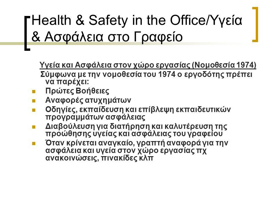 Health & Safety in the Office/Υγεία & Ασφάλεια στο Γραφείο Υγεία και Ασφάλεια στον χώρο εργασίας (Νομοθεσία 1974) Σύμφωνα με την νομοθεσία του 1974 ο εργοδότης πρέπει να παρέχει: Πρώτες Βοήθειες Αναφορές ατυχημάτων Οδηγίες, εκπαίδευση και επίβλεψη εκπαιδευτικών προγραμμάτων ασφάλειας Διαβούλευση για διατήρηση και καλυτέρευση της προώθησης υγείας και ασφάλειας του γραφείου Όταν κρίνεται αναγκαίο, γραπτή αναφορά για την ασφάλεια και υγεία στον χώρο εργασίας πχ ανακοινώσεις, πινακίδες κλπ