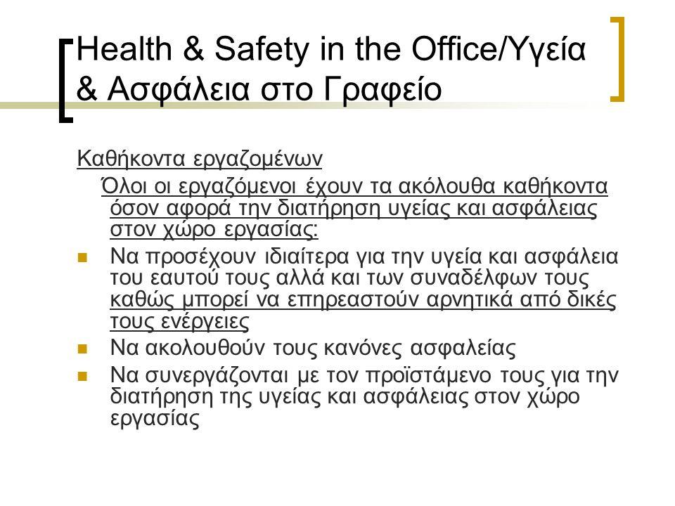 Health & Safety in the Office/Υγεία & Ασφάλεια στο Γραφείο Καθήκοντα εργαζομένων Όλοι οι εργαζόμενοι έχουν τα ακόλουθα καθήκοντα όσον αφορά την διατήρηση υγείας και ασφάλειας στον χώρο εργασίας: Να προσέχουν ιδιαίτερα για την υγεία και ασφάλεια του εαυτού τους αλλά και των συναδέλφων τους καθώς μπορεί να επηρεαστούν αρνητικά από δικές τους ενέργειες Να ακολουθούν τους κανόνες ασφαλείας Να συνεργάζονται με τον προϊστάμενο τους για την διατήρηση της υγείας και ασφάλειας στον χώρο εργασίας