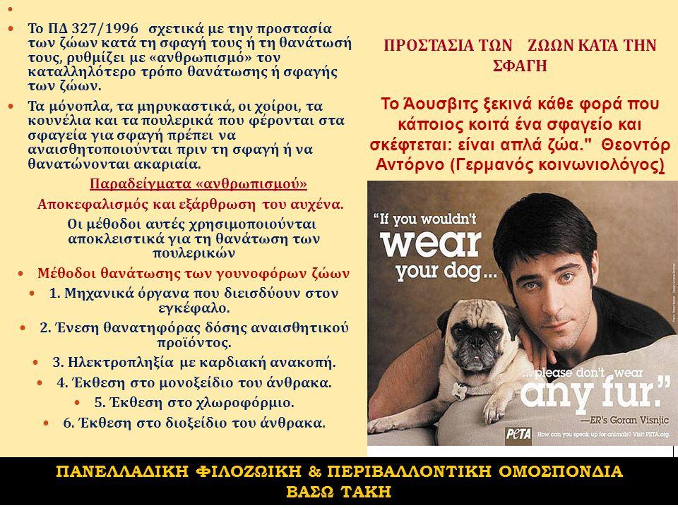 ΠΡΟΣΤΑΣΙΑ ΤΩΝ ΖΩΩΝ ΚΑΤΑ ΤΗΝ ΣΦΑΓΗ Το Άουσβιτς ξεκινά κάθε φορά που κάποιος κοιτά ένα σφαγείο και σκέφτεται: είναι απλά ζώα. Θεοντόρ Αντόρνο (Γερμανός κοινωνιολόγος) Το ΠΔ 327/1996 σχετικά με την προστασία των ζώων κατά τη σφαγή τους ή τη θανάτωσή τους, ρυθμίζει με « ανθρωπισμό » τον καταλληλότερο τρόπο θανάτωσης ή σφαγής των ζώων.