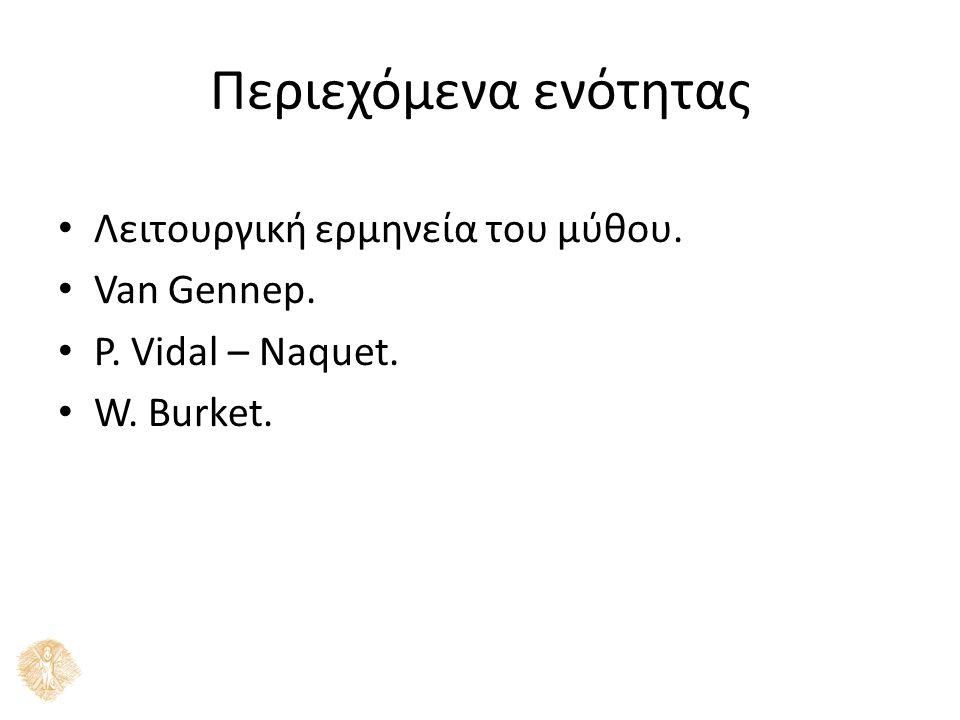 Περιεχόμενα ενότητας Λειτουργική ερµηνεία του µύθου. Van Gennep. P. Vidal – Naquet. W. Burket.