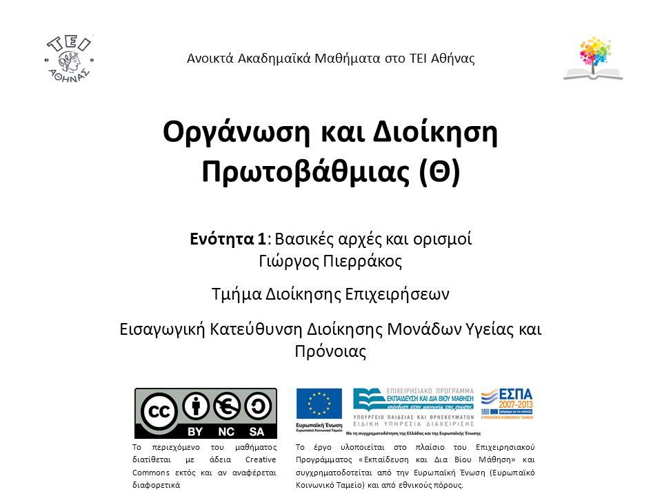 Οργάνωση και Διοίκηση Πρωτοβάθμιας (Θ) Ενότητα 1: Βασικές αρχές και ορισμοί Γιώργος Πιερράκος Τμήμα Διοίκησης Επιχειρήσεων Εισαγωγική Κατεύθυνση Διοίκησης Μονάδων Υγείας και Πρόνοιας Ανοικτά Ακαδημαϊκά Μαθήματα στο ΤΕΙ Αθήνας Το περιεχόμενο του μαθήματος διατίθεται με άδεια Creative Commons εκτός και αν αναφέρεται διαφορετικά Το έργο υλοποιείται στο πλαίσιο του Επιχειρησιακού Προγράμματος «Εκπαίδευση και Δια Βίου Μάθηση» και συγχρηματοδοτείται από την Ευρωπαϊκή Ένωση (Ευρωπαϊκό Κοινωνικό Ταμείο) και από εθνικούς πόρους.