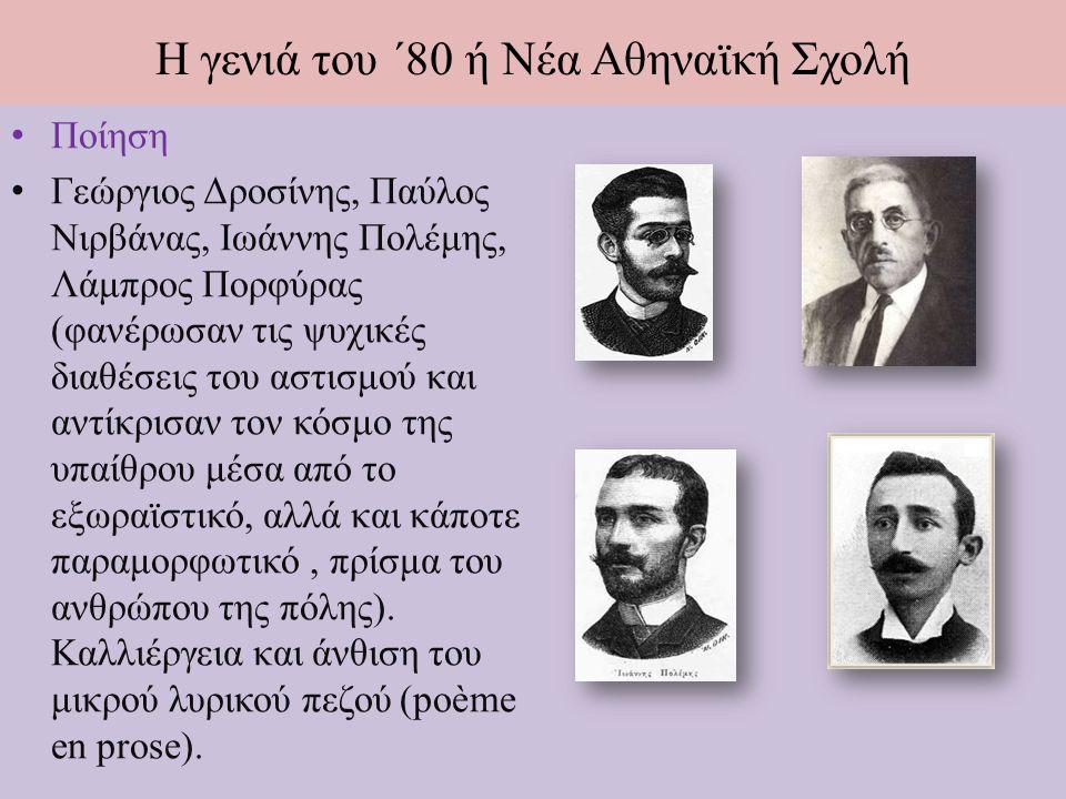 Η γενιά του ΄80 ή Νέα Αθηναϊκή Σχολή Ποίηση Γεώργιος Δροσίνης, Παύλος Νιρβάνας, Ιωάννης Πολέμης, Λάμπρος Πορφύρας (φανέρωσαν τις ψυχικές διαθέσεις του αστισμού και αντίκρισαν τον κόσμο της υπαίθρου μέσα από το εξωραϊστικό, αλλά και κάποτε παραμορφωτικό, πρίσμα του ανθρώπου της πόλης).