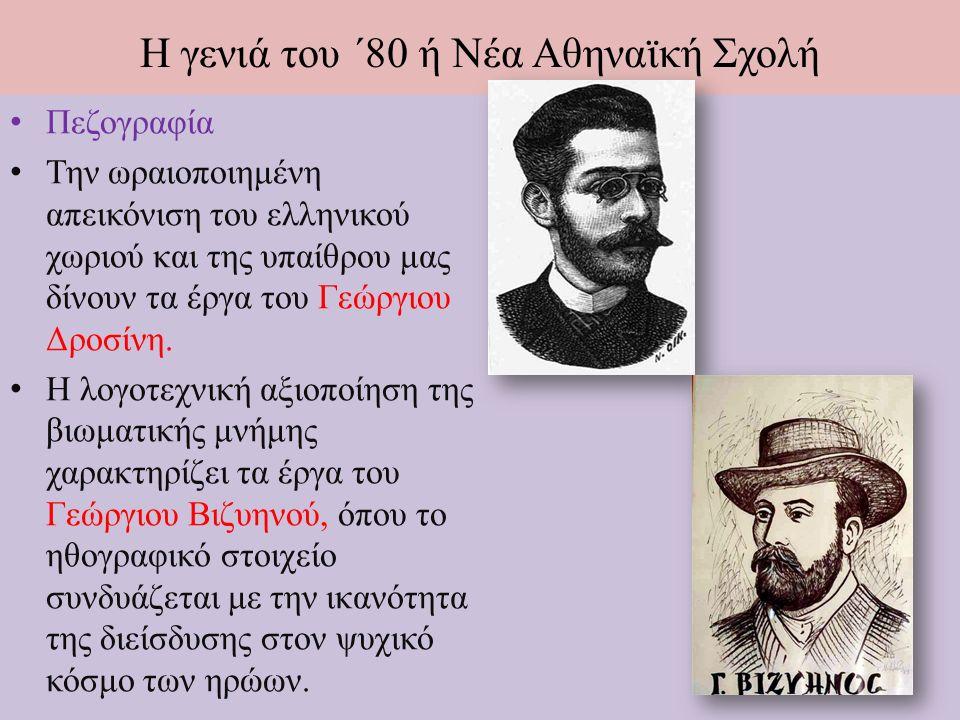 Η γενιά του ΄80 ή Νέα Αθηναϊκή Σχολή Πεζογραφία Την ωραιοποιημένη απεικόνιση του ελληνικού χωριού και της υπαίθρου μας δίνουν τα έργα του Γεώργιου Δροσίνη.