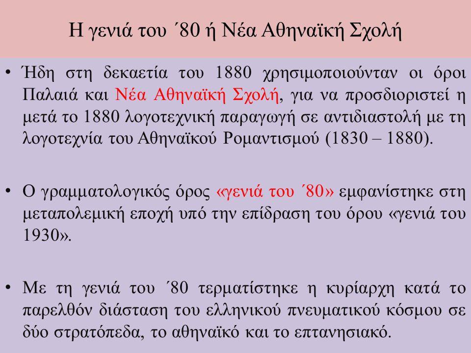 Η γενιά του ΄80 ή Νέα Αθηναϊκή Σχολή Ήδη στη δεκαετία του 1880 χρησιμοποιούνταν οι όροι Παλαιά και Νέα Αθηναϊκή Σχολή, για να προσδιοριστεί η μετά το 1880 λογοτεχνική παραγωγή σε αντιδιαστολή με τη λογοτεχνία του Αθηναϊκού Ρομαντισμού (1830 – 1880).