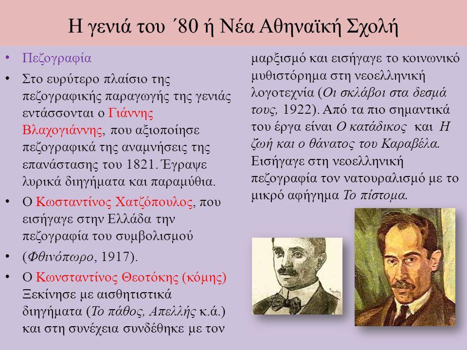 Η γενιά του ΄80 ή Νέα Αθηναϊκή Σχολή Πεζογραφία Στο ευρύτερο πλαίσιο της πεζογραφικής παραγωγής της γενιάς εντάσσονται ο Γιάννης Βλαχογιάννης, που αξιοποίησε πεζογραφικά της αναμνήσεις της επανάστασης του 1821.