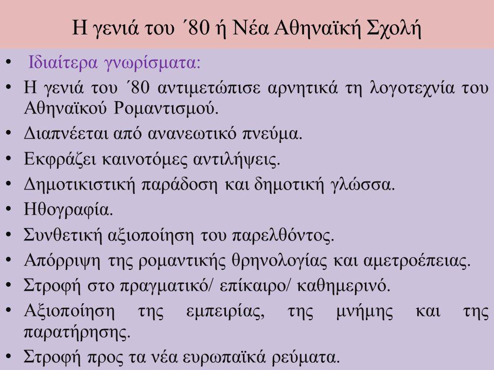 Η γενιά του ΄80 ή Νέα Αθηναϊκή Σχολή Ιδιαίτερα γνωρίσματα: Η γενιά του ΄80 αντιμετώπισε αρνητικά τη λογοτεχνία του Αθηναϊκού Ρομαντισμού.