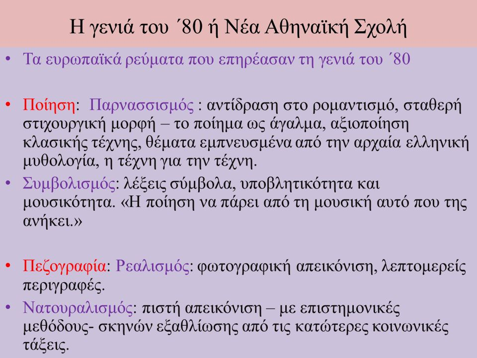 Τα ευρωπαϊκά ρεύματα που επηρέασαν τη γενιά του ΄80 Ποίηση: Παρνασσισμός : αντίδραση στο ρομαντισμό, σταθερή στιχουργική μορφή – το ποίημα ως άγαλμα, αξιοποίηση κλασικής τέχνης, θέματα εμπνευσμένα από την αρχαία ελληνική μυθολογία, η τέχνη για την τέχνη.