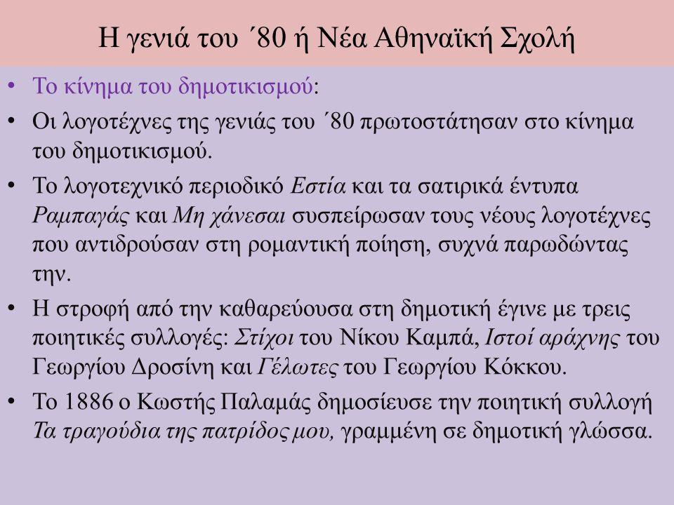 Η γενιά του ΄80 ή Νέα Αθηναϊκή Σχολή Το κίνημα του δημοτικισμού: Ο κυριότερος θεωρητικός του κινήματος είναι ο Γιάννης Ψυχάρης, ο οποίος έγραψε το λογοτεχνικό πεζογράφημα Το ταξίδι μου (1888), που θεωρείται το μανιφέστο της δημοτικής.