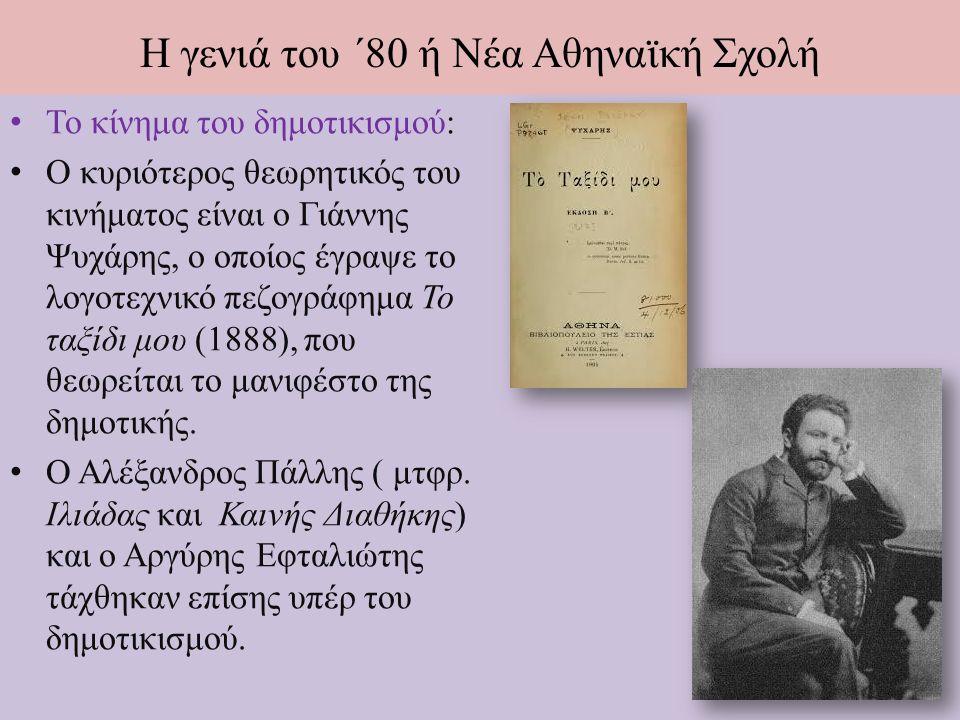 Η γενιά του ΄80 ή Νέα Αθηναϊκή Σχολή Ποίηση Ηγετική φυσιογνωμία της γενιάς αναδεικνύεται ο Κωστής Παλαμάς που στράφηκε προς ποικίλες εκφραστικές και θεματικές τάσεις.