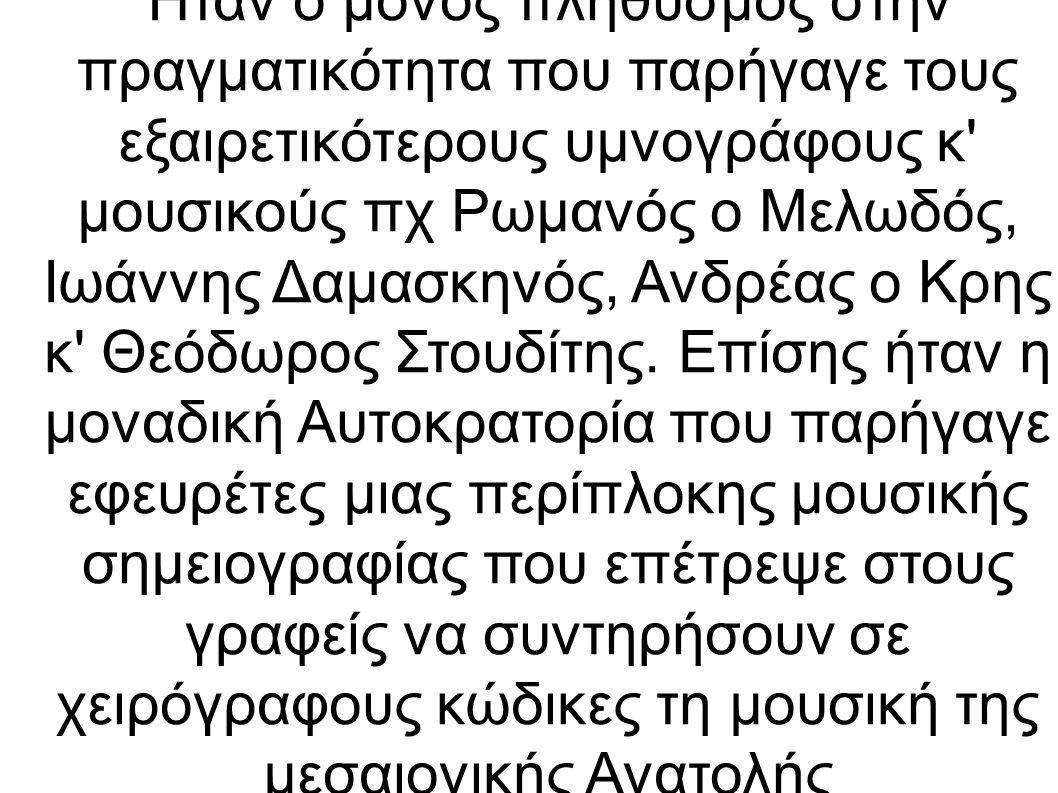 Ήταν ο μόνος πληθυσμός στην πραγματικότητα που παρήγαγε τους εξαιρετικότερους υμνογράφους κ μουσικούς πχ Ρωμανός ο Μελωδός, Ιωάννης Δαμασκηνός, Ανδρέας ο Κρης κ Θεόδωρος Στουδίτης.