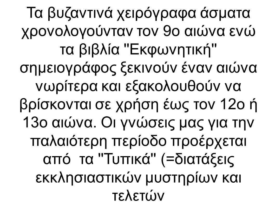 Τα βυζαντινά χειρόγραφα άσματα χρονολογούνταν τον 9ο αιώνα ενώ τα βιβλία Εκφωνητική σημειογράφος ξεκινούν έναν αιώνα νωρίτερα και εξακολουθούν να βρίσκονται σε χρήση έως τον 12ο ή 13ο αιώνα.