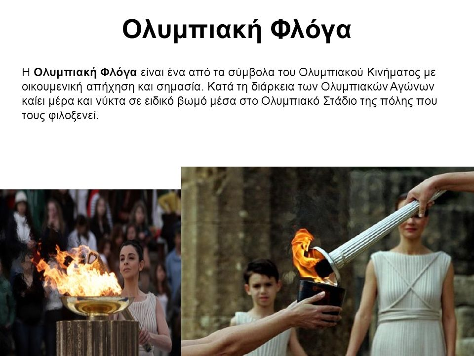 Ολυμπιακή Φλόγα Η Ολυμπιακή Φλόγα είναι ένα από τα σύμβολα του Ολυμπιακού Κινήματος με οικουμενική απήχηση και σημασία. Κατά τη διάρκεια των Ολυμπιακώ
