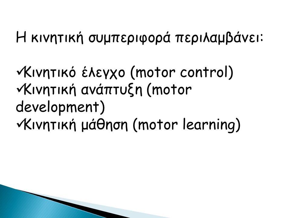Η κινητική συμπεριφορά περιλαμβάνει: Κινητικό έλεγχο (motor control) Κινητική ανάπτυξη (motor development) Κινητική μάθηση (motor learning)