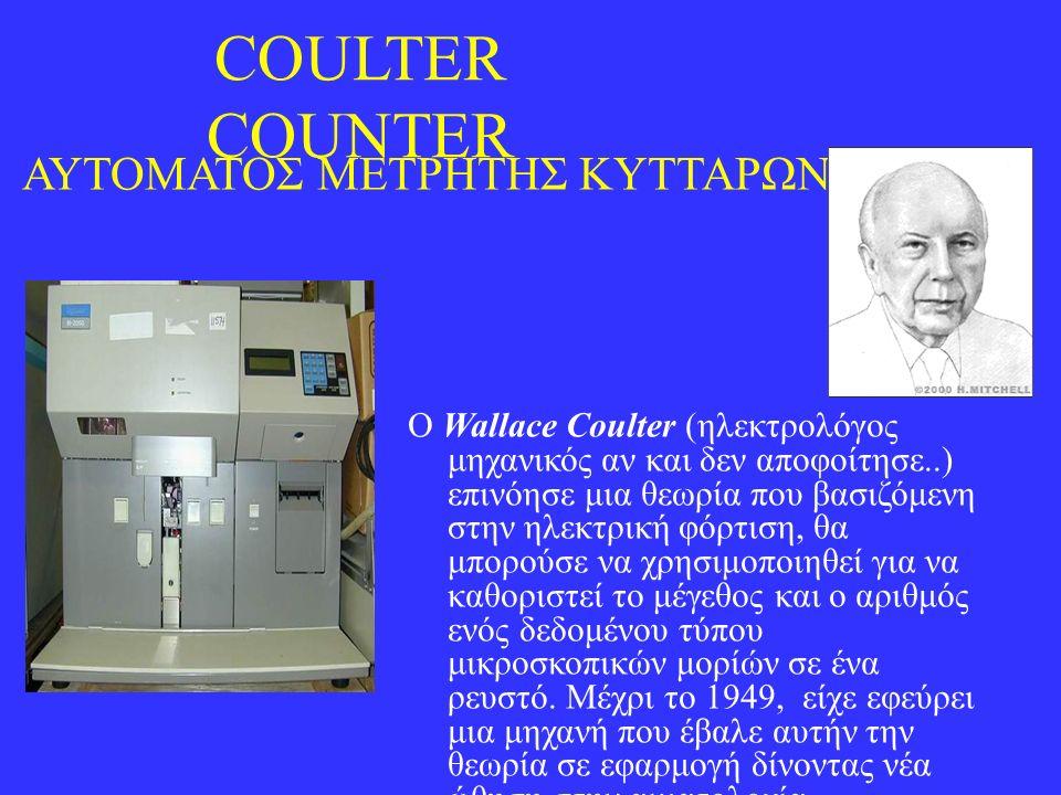 COULTER COUNTER ΑΥΤΟΜΑΤΟΣ ΜΕΤΡΗΤΗΣ ΚΥΤΤΑΡΩΝ Ο Wallace Coulter (ηλεκτρολόγος μηχανικός αν και δεν αποφοίτησε..) επινόησε μια θεωρία που βασιζόμενη στην ηλεκτρική φόρτιση, θα μπορούσε να χρησιμοποιηθεί για να καθοριστεί το μέγεθος και ο αριθμός ενός δεδομένου τύπου μικροσκοπικών μορίών σε ένα ρευστό.