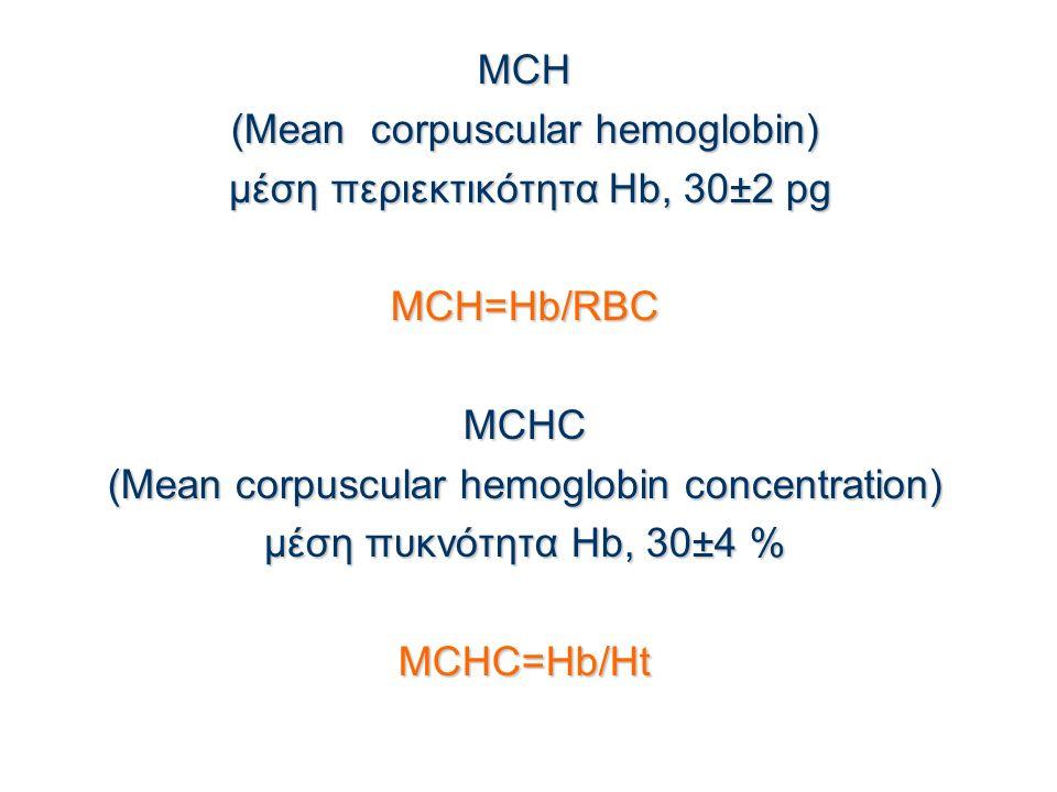 MCH (Mean corpuscular hemoglobin) μέση περιεκτικότητα Hb, 30±2 pg μέση περιεκτικότητα Hb, 30±2 pgMCH=Hb/RBCMCHC (Mean corpuscular hemoglobin concentration) μέση πυκνότητα Hb, 30±4 % MCHC=Hb/Ht