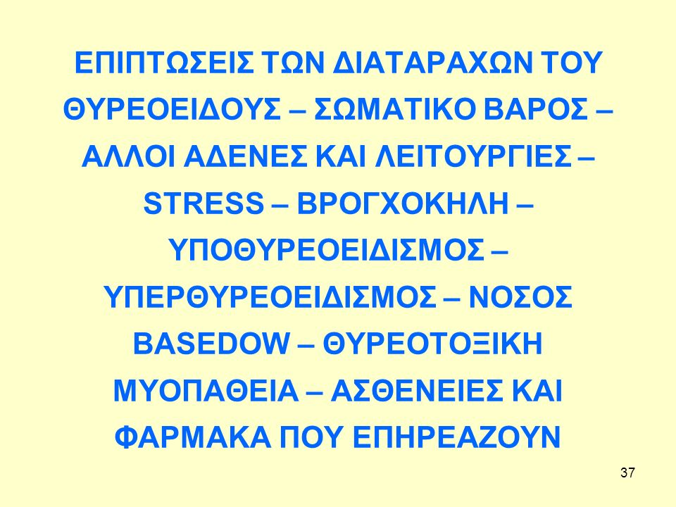 37 ΕΠΙΠΤΩΣΕΙΣ ΤΩΝ ΔΙΑΤΑΡΑΧΩΝ ΤΟΥ ΘΥΡΕΟΕΙΔΟΥΣ – ΣΩΜΑΤΙΚΟ ΒΑΡΟΣ – ΑΛΛΟΙ ΑΔΕΝΕΣ ΚΑΙ ΛΕΙΤΟΥΡΓΙΕΣ – STRESS – ΒΡΟΓΧΟΚΗΛΗ – ΥΠΟΘΥΡΕΟΕΙΔΙΣΜΟΣ – ΥΠΕΡΘΥΡΕΟΕΙΔΙΣΜΟΣ – ΝΟΣΟΣ BASEDOW – ΘΥΡΕΟΤΟΞΙΚΗ ΜΥΟΠΑΘΕΙΑ – ΑΣΘΕΝΕΙΕΣ ΚΑΙ ΦΑΡΜΑΚΑ ΠΟΥ ΕΠΗΡΕΑΖΟΥΝ