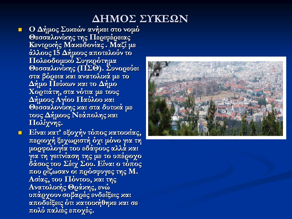 ΔΗΜΟΣ ΣΥΚΕΩΝ Ο Δήμος Συκεών ανήκει στο νομό Θεσσαλονίκης της Περιφέρειας Κεντρικής Μακεδονίας. Μαζί με άλλους 15 Δήμους αποτελούν το Πολεοδομικό Συγκρ