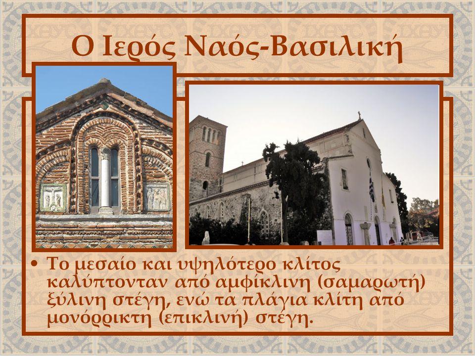 Ο Ιερός Ναός-Βασιλική Το μεσαίο και υψηλότερο κλίτος καλύπτονταν από αμφίκλινη (σαμαρωτή) ξύλινη στέγη, ενώ τα πλάγια κλίτη από μονόρρικτη (επικλινή) στέγη.