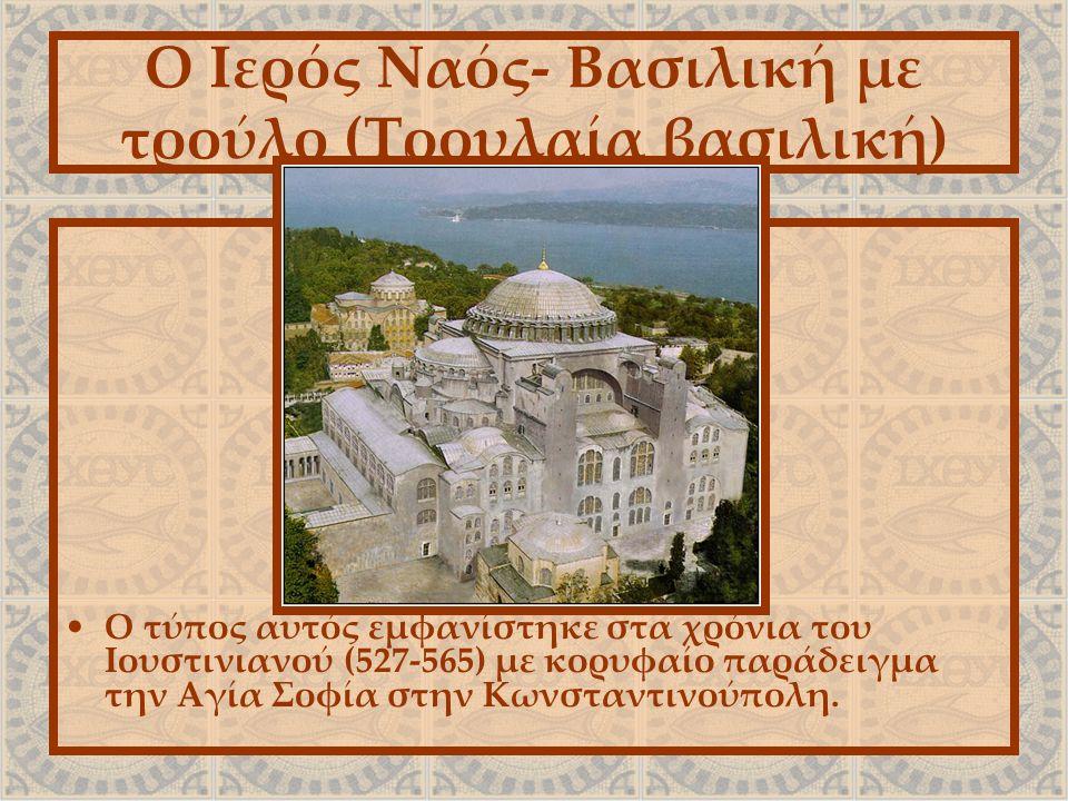 Ο Ιερός Ναός- Βασιλική με τρούλο (Τρουλαία βασιλική) Ο τύπος αυτός εμφανίστηκε στα χρόνια του Iουστινιανού (527-565) με κορυφαίο παράδειγμα την Αγία Σοφία στην Κωνσταντινούπολη.