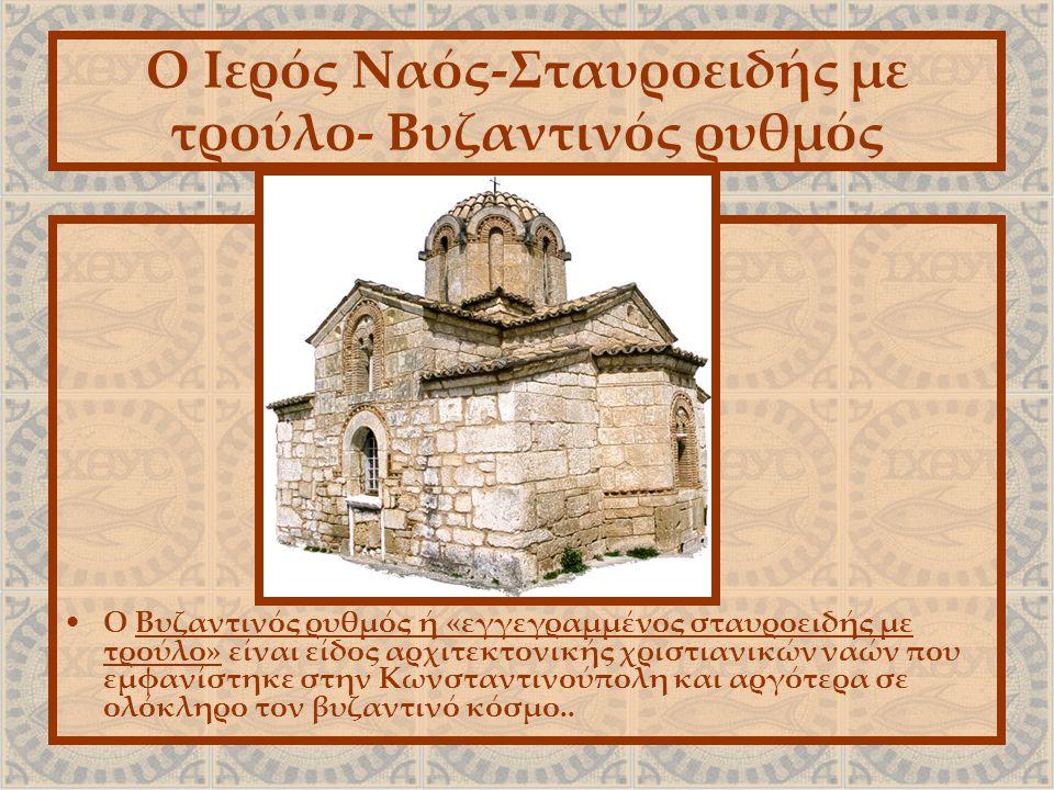 Ο Ιερός Ναός-Σταυροειδής με τρούλο- Βυζαντινός ρυθμός Ο Βυζαντινός ρυθμός ή «εγγεγραμμένος σταυροειδής με τρούλο» είναι είδος αρχιτεκτονικής χριστιανικών ναών που εμφανίστηκε στην Κωνσταντινούπολη και αργότερα σε ολόκληρο τον βυζαντινό κόσμο..