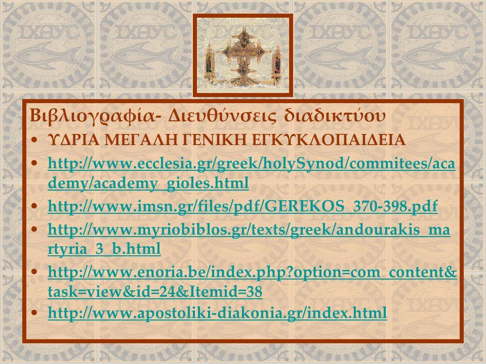 Βιβλιογραφία- Διευθύνσεις διαδικτύου ΥΔΡΙΑ ΜΕΓΑΛΗ ΓΕΝΙΚΗ ΕΓΚΥΚΛΟΠΑΙΔΕΙΑ http://www.ecclesia.gr/greek/holySynod/commitees/aca demy/academy_gioles.htmlhttp://www.ecclesia.gr/greek/holySynod/commitees/aca demy/academy_gioles.html http://www.imsn.gr/files/pdf/GEREKOS_370-398.pdf http://www.myriobiblos.gr/texts/greek/andourakis_ma rtyria_3_b.htmlhttp://www.myriobiblos.gr/texts/greek/andourakis_ma rtyria_3_b.html http://www.enoria.be/index.php?option=com_content& task=view&id=24&Itemid=38http://www.enoria.be/index.php?option=com_content& task=view&id=24&Itemid=38 http://www.apostoliki-diakonia.gr/index.html