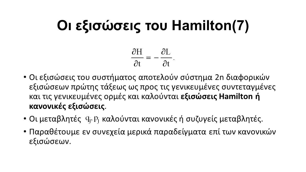 Οι εξισώσεις του Hamilton(7) Οι εξισώσεις του συστήματος αποτελούν σύστημα 2n διαφορικών εξισώσεων πρώτης τάξεως ως προς τις γενικευμένες συντεταγμένες και τις γενικευμένες ορμές και καλούνται εξισώσεις Hamilton ή κανονικές εξισώσεις.