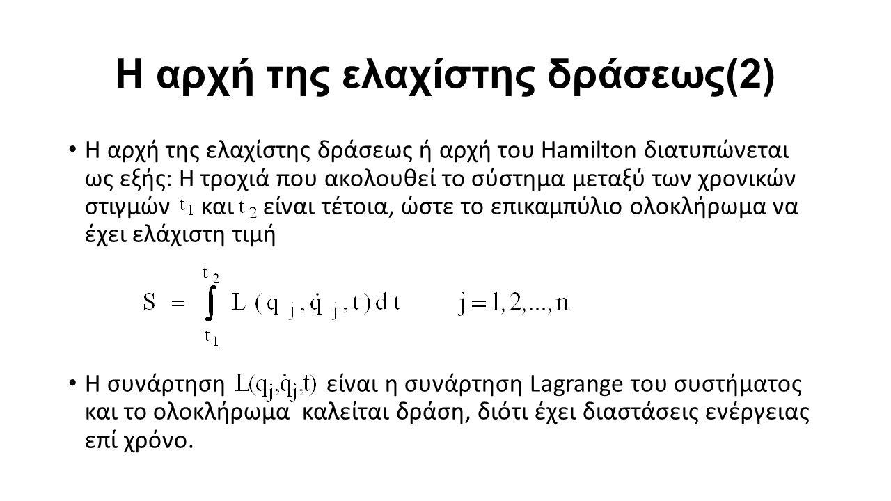 Η αρχή της ελαχίστης δράσεως(2) Η αρχή της ελαχίστης δράσεως ή αρχή του Hamilton διατυπώνεται ως εξής: Η τροχιά που ακολουθεί το σύστημα μεταξύ των χρονικών στιγμών και είναι τέτοια, ώστε το επικαμπύλιο ολοκλήρωμα να έχει ελάχιστη τιμή Η συνάρτηση είναι η συνάρτηση Lagrange του συστήματος και το ολοκλήρωμα καλείται δράση, διότι έχει διαστάσεις ενέργειας επί χρόνο.