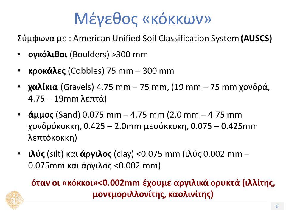 6 Τίτλος Ενότητας Μέγεθος «κόκκων» Σύμφωνα με : American Unified Soil Classification System (AUSCS) ογκόλιθοι (Βoulders) >300 mm κροκάλες (Cobbles) 75 mm – 300 mm χαλίκια (Gravels) 4.75 mm – 75 mm, (19 mm – 75 mm χονδρά, 4.75 – 19mm λεπτά) άμμος (Sand) 0.075 mm – 4.75 mm (2.0 mm – 4.75 mm χονδρόκοκκη, 0.425 – 2.0mm μεσόκκοκη, 0.075 – 0.425mm λεπτόκοκκη) ιλύς (silt) και άργιλος (clay) <0.075 mm (ιλύς 0.002 mm – 0.075mm και άργιλος <0.002 mm) όταν οι «κόκκοι»<0.002mm έχουμε αργιλικά ορυκτά (ιλλίτης, μοντμοριλλονίτης, καολινίτης)
