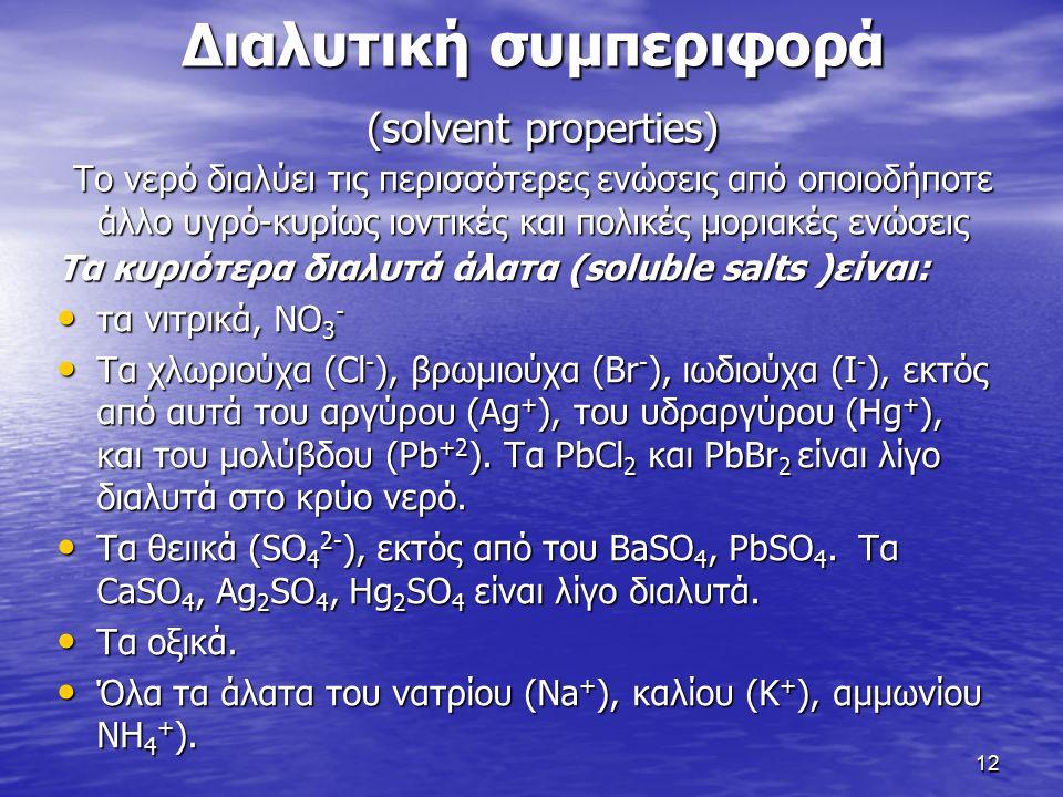 Διαλυτική συμπεριφορά (solvent properties) Το νερό διαλύει τις περισσότερες ενώσεις από οποιοδήποτε άλλο υγρό-κυρίως ιοντικές και πολικές μοριακές ενώσεις Τα κυριότερα διαλυτά άλατα (soluble salts )είναι: τα νιτρικά, NO 3 - τα νιτρικά, NO 3 - Τα χλωριούχα (Cl - ), βρωμιούχα (Br - ), ιωδιούχα (I - ), εκτός από αυτά του αργύρου (Ag + ), του υδραργύρου (Hg + ), και του μολύβδου (Pb +2 ).