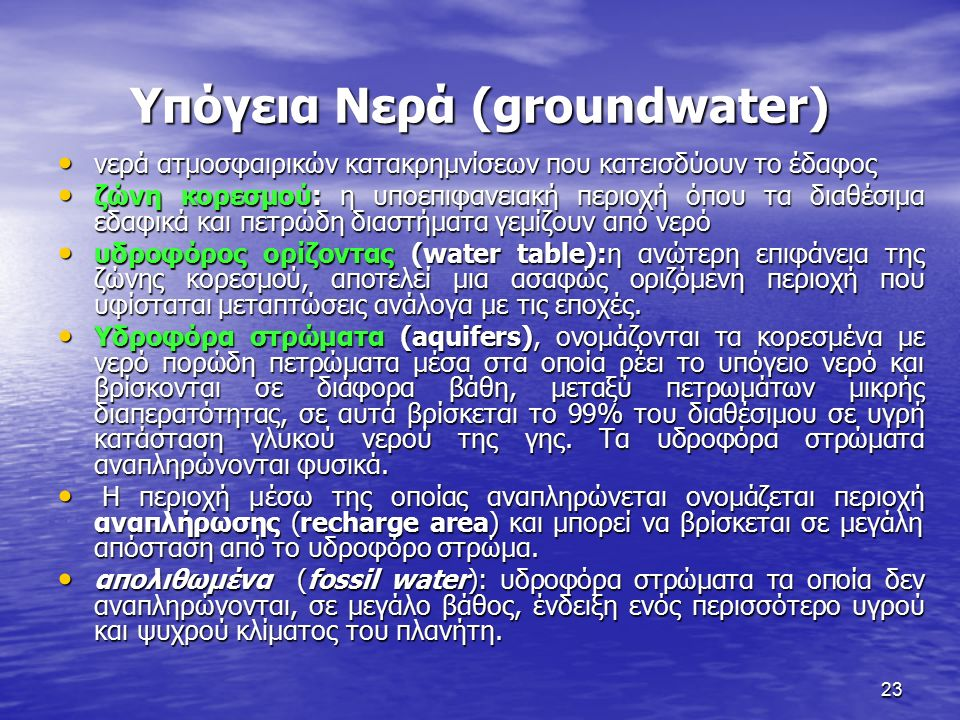 23 Υπόγεια Νερά (groundwater) νερά ατμοσφαιρικών κατακρημνίσεων που κατεισδύουν το έδαφος νερά ατμοσφαιρικών κατακρημνίσεων που κατεισδύουν το έδαφος ζώνη κορεσμού: η υποεπιφανειακή περιοχή όπου τα διαθέσιμα εδαφικά και πετρώδη διαστήματα γεμίζουν από νερό ζώνη κορεσμού: η υποεπιφανειακή περιοχή όπου τα διαθέσιμα εδαφικά και πετρώδη διαστήματα γεμίζουν από νερό υδροφόρος ορίζοντας (water table):η ανώτερη επιφάνεια της ζώνης κορεσμού, αποτελεί μια ασαφώς οριζόμενη περιοχή που υφίσταται μεταπτώσεις ανάλογα με τις εποχές.