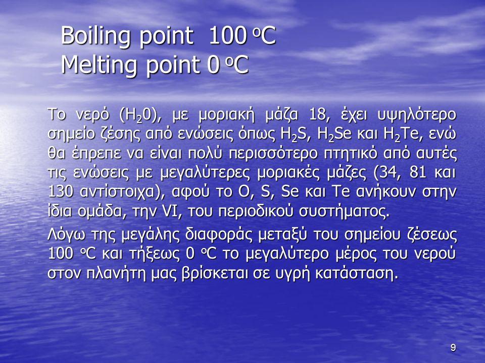 Boiling point 100 o C Melting point 0 o C Το νερό (Η 2 0), με μοριακή μάζα 18, έχει υψηλότερο σημείο ζέσης από ενώσεις όπως H 2 S, H 2 Se και H 2 Te, ενώ θα έπρεπε να είναι πολύ περισσότερο πτητικό από αυτές τις ενώσεις με μεγαλύτερες μοριακές μάζες (34, 81 και 130 αντίστοιχα), αφού το O, S, Se και Te ανήκουν στην ίδια ομάδα, την VI, του περιοδικού συστήματος.