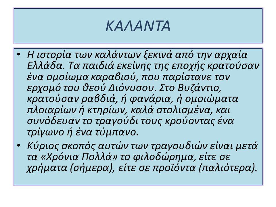 ΚΑΛΑΝΤΑ Η ιστορία των καλάντων ξεκινά από την αρχαία Ελλάδα. Τα παιδιά εκείνης της εποχής κρατούσαν ένα ομοίωμα καραβιού, που παρίστανε τον ερχομό του