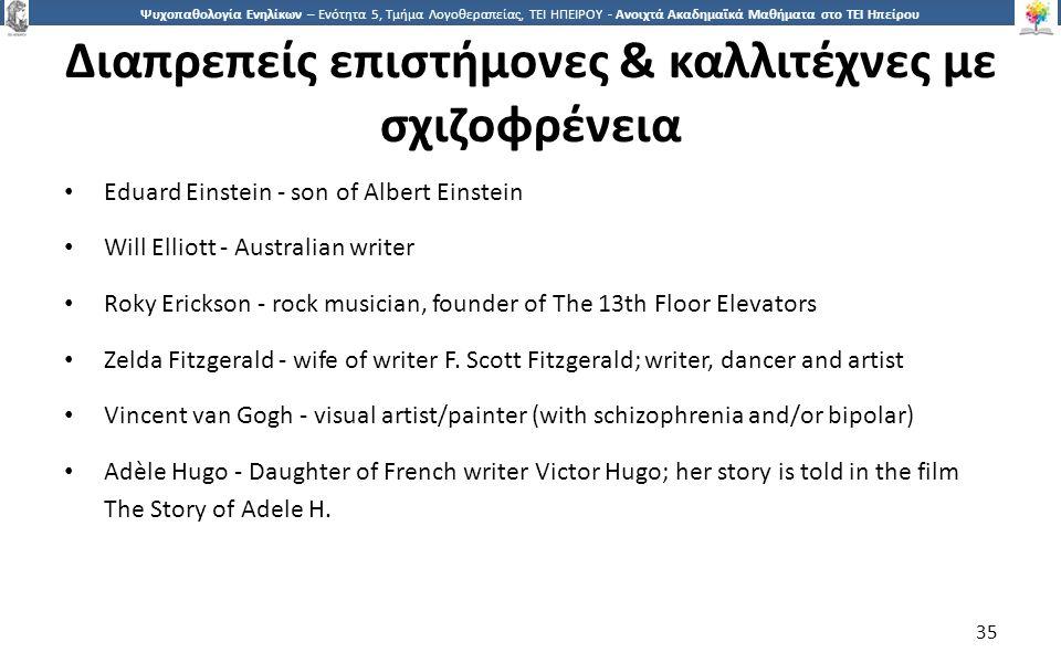 3535 Ψυχοπαθολογία Ενηλίκων – Ενότητα 5, Τμήμα Λογοθεραπείας, ΤΕΙ ΗΠΕΙΡΟΥ - Ανοιχτά Ακαδημαϊκά Μαθήματα στο ΤΕΙ Ηπείρου Διαπρεπείς επιστήμονες & καλλιτέχνες με σχιζοφρένεια Eduard Einstein - son of Albert Einstein Will Elliott - Australian writer Roky Erickson - rock musician, founder of The 13th Floor Elevators Zelda Fitzgerald - wife of writer F.