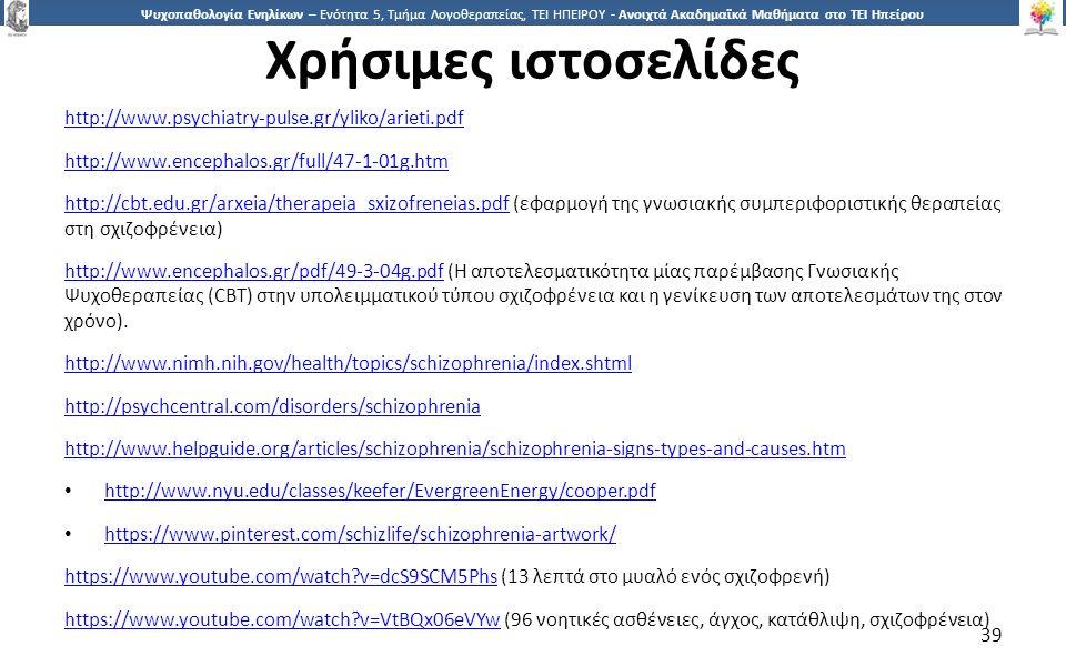 3939 Ψυχοπαθολογία Ενηλίκων – Ενότητα 5, Τμήμα Λογοθεραπείας, ΤΕΙ ΗΠΕΙΡΟΥ - Ανοιχτά Ακαδημαϊκά Μαθήματα στο ΤΕΙ Ηπείρου Χρήσιμες ιστοσελίδες http://www.psychiatry-pulse.gr/yliko/arieti.pdf http://www.encephalos.gr/full/47-1-01g.htm http://cbt.edu.gr/arxeia/therapeia_sxizofreneias.pdfhttp://cbt.edu.gr/arxeia/therapeia_sxizofreneias.pdf (εφαρμογή της γνωσιακής συμπεριφοριστικής θεραπείας στη σχιζοφρένεια) http://www.encephalos.gr/pdf/49-3-04g.pdfhttp://www.encephalos.gr/pdf/49-3-04g.pdf (Η αποτελεσματικότητα μίας παρέμβασης Γνωσιακής Ψυχοθεραπείας (CBT) στην υπολειμματικού τύπου σχιζοφρένεια και η γενίκευση των αποτελεσμάτων της στον χρόνο).