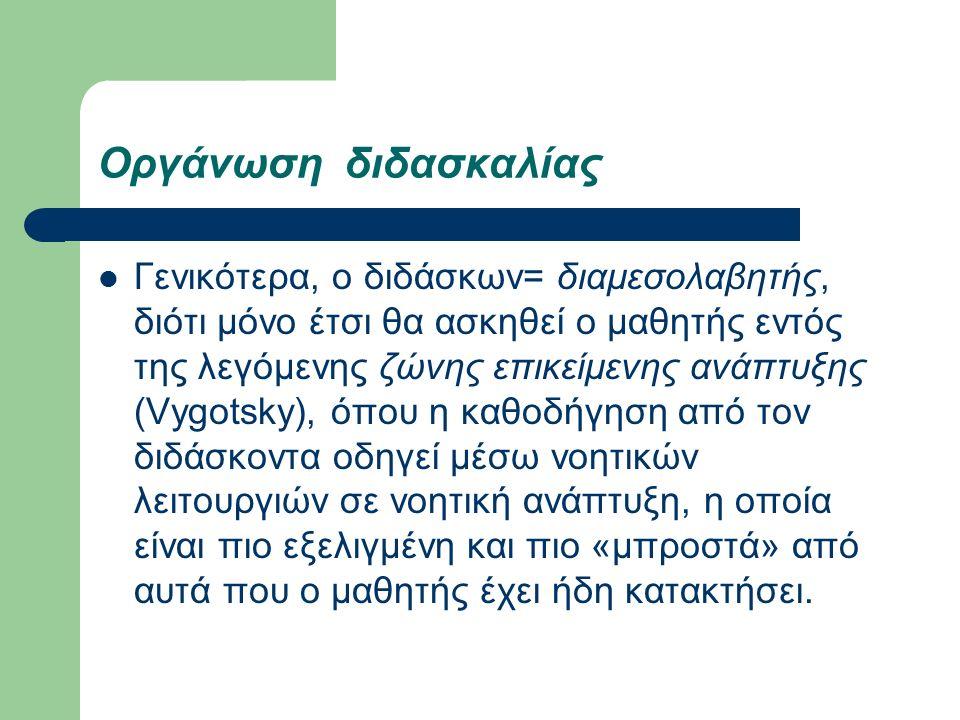 Οργάνωση διδασκαλίας Γενικότερα, ο διδάσκων= διαμεσολαβητής, διότι μόνο έτσι θα ασκηθεί ο μαθητής εντός της λεγόμενης ζώνης επικείμενης ανάπτυξης (Vygotsky), όπου η καθοδήγηση από τον διδάσκοντα οδηγεί μέσω νοητικών λειτουργιών σε νοητική ανάπτυξη, η οποία είναι πιο εξελιγμένη και πιο «μπροστά» από αυτά που ο μαθητής έχει ήδη κατακτήσει.