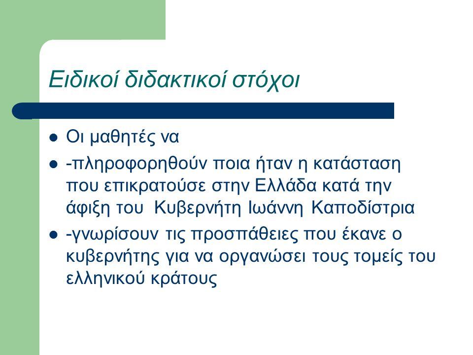 Ειδικοί διδακτικοί στόχοι Οι μαθητές να -πληροφορηθούν ποια ήταν η κατάσταση που επικρατούσε στην Ελλάδα κατά την άφιξη του Κυβερνήτη Ιωάννη Καποδίστρια -γνωρίσουν τις προσπάθειες που έκανε ο κυβερνήτης για να οργανώσει τους τομείς του ελληνικού κράτους