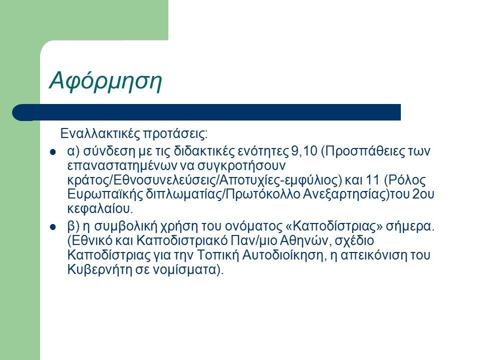 Αφόρμηση Εναλλακτικές προτάσεις: α) σύνδεση με τις διδακτικές ενότητες 9,10 (Προσπάθειες των επαναστατημένων να συγκροτήσουν κράτος/Εθνοσυνελεύσεις/Αποτυχίες-εμφύλιος) και 11 (Ρόλος Ευρωπαϊκής διπλωματίας/Πρωτόκολλο Ανεξαρτησίας)του 2ου κεφαλαίου.