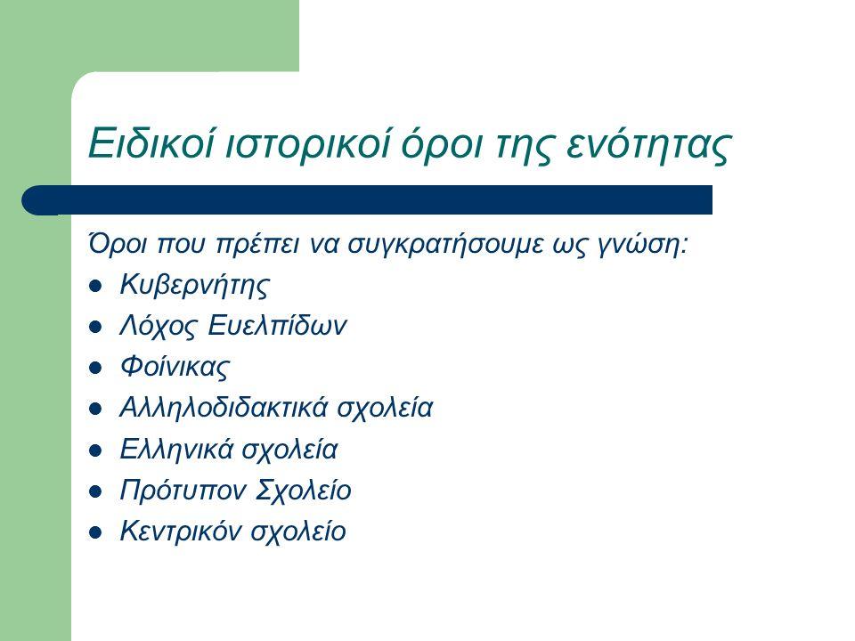 Ειδικοί ιστορικοί όροι της ενότητας Όροι που πρέπει να συγκρατήσουμε ως γνώση: Κυβερνήτης Λόχος Ευελπίδων Φοίνικας Αλληλοδιδακτικά σχολεία Ελληνικά σχολεία Πρότυπον Σχολείο Κεντρικόν σχολείο