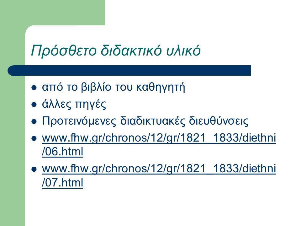 Πρόσθετο διδακτικό υλικό από το βιβλίο του καθηγητή άλλες πηγές Προτεινόμενες διαδικτυακές διευθύνσεις www.fhw.gr/chronos/12/gr/1821_1833/diethni /06.html www.fhw.gr/chronos/12/gr/1821_1833/diethni /06.html www.fhw.gr/chronos/12/gr/1821_1833/diethni /07.html www.fhw.gr/chronos/12/gr/1821_1833/diethni /07.html