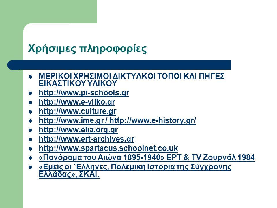 Χρήσιμες πληροφορίες ΜΕΡΙΚΟΙ ΧΡΗΣΙΜΟΙ ΔΙΚΤΥΑΚΟΙ ΤΟΠΟΙ ΚΑΙ ΠΗΓΕΣ ΕΙΚΑΣΤΙΚΟΥ ΥΛΙΚΟΥ http://www.pi-schools.gr http://www.e-yliko.gr http://www.culture.gr http://www.ime.gr / http://www.e-history.gr/ http://www.ime.gr http://www.elia.org.gr http://www.ert-archives.gr http://www.spartacus.schoolnet.co.uk «Πανόραμα του Αιώνα 1895-1940» ΕΡΤ & TV Ζουρνάλ 1984 «Εμείς οι ΄Ελληνες, Πολεμική Ιστορία της Σύγχρονης Ελλάδας», ΣΚΑΪ.