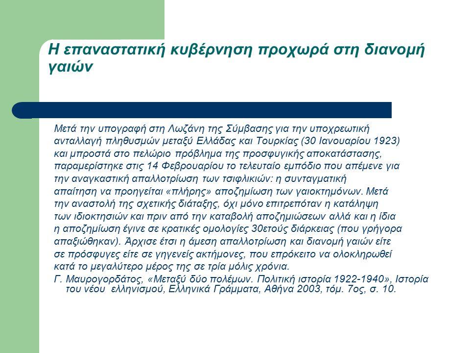 Η επαναστατική κυβέρνηση προχωρά στη διανομή γαιών Μετά την υπογραφή στη Λωζάνη της Σύμβασης για την υποχρεωτική ανταλλαγή πληθυσμών μεταξύ Ελλάδας και Τουρκίας (30 Ιανουαρίου 1923) και μπροστά στο πελώριο πρόβλημα της προσφυγικής αποκατάστασης, παραμερίστηκε στις 14 Φεβρουαρίου το τελευταίο εμπόδιο που απέμενε για την αναγκαστική απαλλοτρίωση των τσιφλικιών: η συνταγματική απαίτηση να προηγείται «πλήρης» αποζημίωση των γαιοκτημόνων.