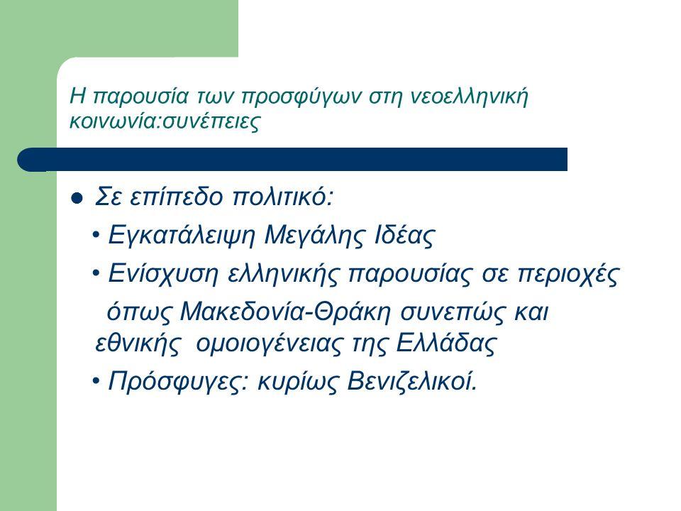 Η παρουσία των προσφύγων στη νεοελληνική κοινωνία:συνέπειες Σε επίπεδο πολιτικό: Εγκατάλειψη Μεγάλης Ιδέας Ενίσχυση ελληνικής παρουσίας σε περιοχές όπως Μακεδονία-Θράκη συνεπώς και εθνικής ομοιογένειας της Ελλάδας Πρόσφυγες: κυρίως Βενιζελικοί.