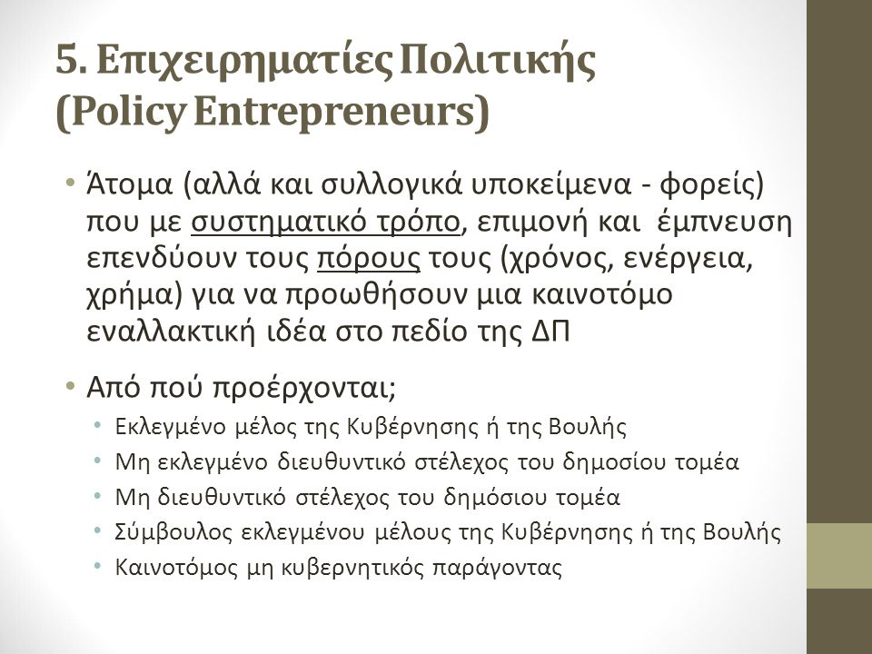 5. Επιχειρηματίες Πολιτικής (Policy Entrepreneurs) Άτομα (αλλά και συλλογικά υποκείμενα - φορείς) που με συστηματικό τρόπο, επιμονή και έμπνευση επενδ