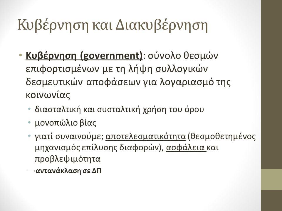 Κυβέρνηση και Διακυβέρνηση Κυβέρνηση (government): σύνολο θεσμών επιφορτισμένων με τη λήψη συλλογικών δεσμευτικών αποφάσεων για λογαριασμό της κοινωνίας διασταλτική και συσταλτική χρήση του όρου μονοπώλιο βίας γιατί συναινούμε; αποτελεσματικότητα (θεσμοθετημένος μηχανισμός επίλυσης διαφορών), ασφάλεια και προβλεψιμότητα → αντανάκλαση σε ΔΠ