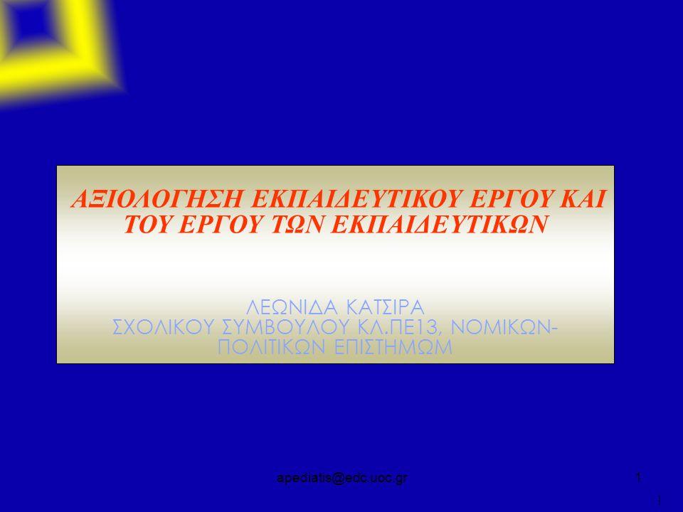 apediatis@edc.uoc.gr1 ΑΞΙΟΛΟΓΗΣΗ ΕΚΠΑΙΔΕΥΤΙΚΟΥ ΕΡΓΟΥ ΚΑΙ ΤΟΥ ΕΡΓΟΥ ΤΩΝ ΕΚΠΑΙΔΕΥΤΙΚΩΝ ΛΕΩΝΙΔΑ ΚΑΤΣΙΡΑ ΣΧΟΛΙΚΟΥ ΣΥΜΒΟΥΛΟΥ ΚΛ.ΠΕ13, ΝΟΜΙΚΩΝ- ΠΟΛΙΤΙΚΩΝ ΕΠΙΣΤΗΜΩΜ 1