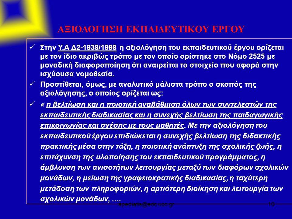 apediatis@edc.uoc.gr10 ΑΞΙΟΛΟΓΗΣΗ ΕΚΠΑΙΔΕΥΤΙΚΟΥ ΕΡΓΟΥ  Στην Υ.Α Δ2-1938/1998 η αξιολόγηση του εκπαιδευτικού έργου ορίζεται με τον ίδιο ακριβώς τρόπο με τον οποίο ορίστηκε στο Νόμο 2525 με μοναδική διαφοροποίηση ότι αναιρείται το στοιχείο που αφορά στην ισχύουσα νομοθεσία.